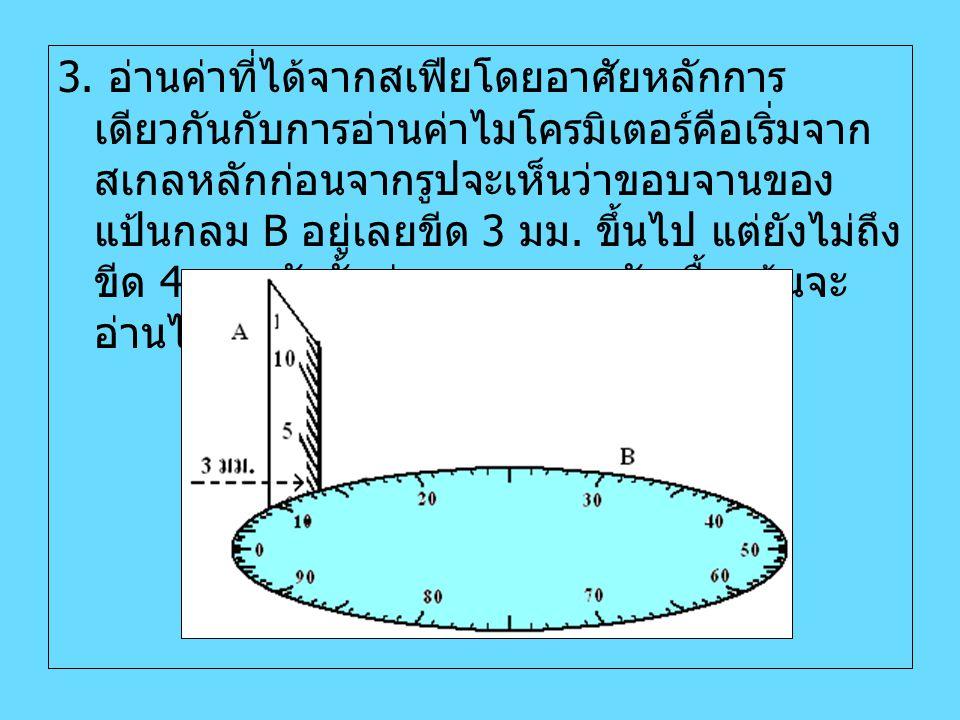 3. อ่านค่าที่ได้จากสเฟียโดยอาศัยหลักการ เดียวกันกับการอ่านค่าไมโครมิเตอร์คือเริ่มจาก สเกลหลักก่อนจากรูปจะเห็นว่าขอบจานของ แป้นกลม B อยู่เลยขีด 3 มม. ข