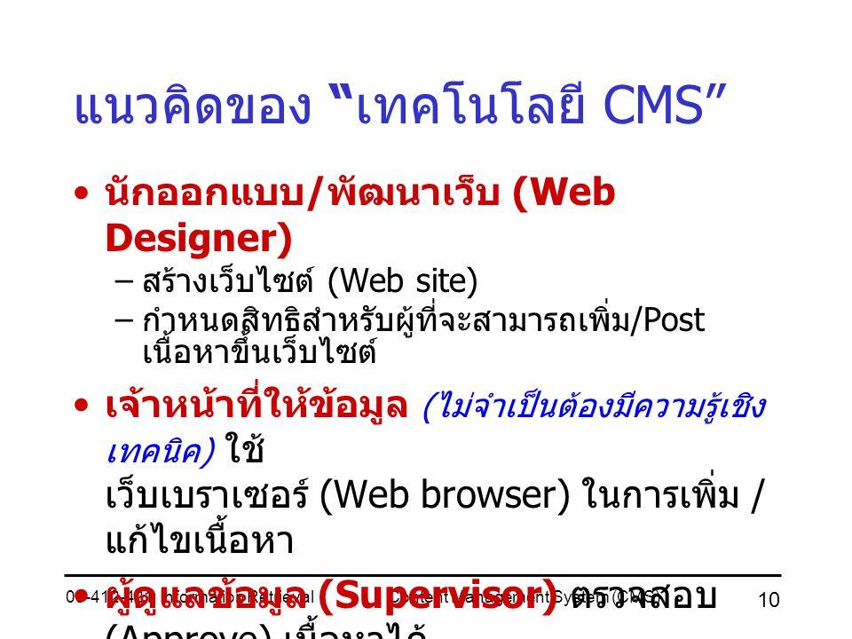 05-412-421: Information RetrievalContent Management System (CMS) 10 แนวคิดของ เทคโนโลยี CMS นักออกแบบ / พัฒนาเว็บ (Web Designer) – สร้างเว็บไซต์ (Web site) – กำหนดสิทธิสำหรับผู้ที่จะสามารถเพิ่ม /Post เนื้อหาขึ้นเว็บไซต์ เจ้าหน้าที่ให้ข้อมูล ( ไม่จำเป็นต้องมีความรู้เชิง เทคนิค ) ใช้ เว็บเบราเซอร์ (Web browser) ในการเพิ่ม / แก้ไขเนื้อหา ผู้ดูแลข้อมูล (Supervisor) ตรวจสอบ (Approve) เนื้อหาได้ ทางเว็บเบราเซอร์ ก่อนที่จะอนุญาตให้ แสดงผลบนเว็บต่อไป