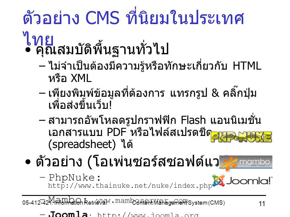 05-412-421: Information RetrievalContent Management System (CMS) 11 ตัวอย่าง CMS ที่นิยมในประเทศ ไทย คุณสมบัติพื้นฐานทั่วไป – ไม่จำเป็นต้องมีความรู้หรือทักษะเกี่ยวกับ HTML หรือ XML – เพียงพิมพ์ข้อมูลที่ต้องการ แทรกรูป & คลิ๊กปุ่ม เพื่อส่งขึ้นเว็บ .