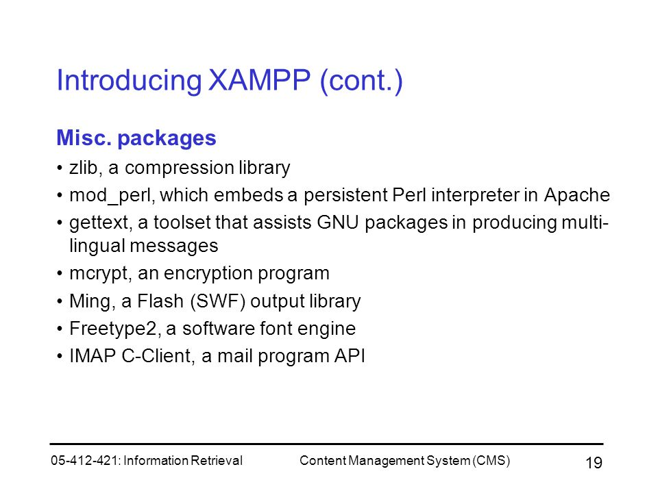 05-412-421: Information RetrievalContent Management System (CMS) 19 Introducing XAMPP (cont.) Misc. packages zlib, a compression library mod_perl, whi