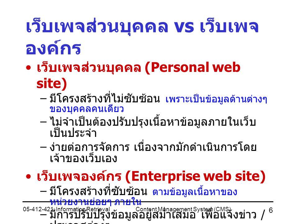 05-412-421: Information RetrievalContent Management System (CMS) 6 เว็บเพจส่วนบุคคล vs เว็บเพจ องค์กร เว็บเพจส่วนบุคคล (Personal web site) – มีโครงสร้างที่ไม่ซับซ้อน เพราะเป็นข้อมูลด้านต่างๆ ของบุคคลคนเดียว – ไม่จำเป็นต้องปรับปรุงเนื้อหาข้อมูลภายในเว็บ เป็นประจำ – ง่ายต่อการจัดการ เนื่องจากมักดำเนินการโดย เจ้าของเว็บเอง เว็บเพจองค์กร (Enterprise web site) – มีโครงสร้างที่ซับซ้อน ตามข้อมูลเนื้อหาของ หน่วยงานย่อยๆ ภายใน – มีการปรับปรุงข้อมูลอยู่สม่ำเสมอ เพื่อแจ้งข่าว / ประกาศต่างๆ – ยากต่อการจัดการ เนื่องจากต้องมีการ ประสานกันระหว่างผู้ดูแลเว็บกับผู้ให้ข้อมูลใน หน่วยงานย่อยๆ ภายใน