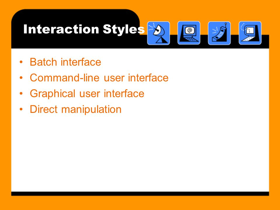 Interaction Styles Batch interface Command-line user interface Graphical user interface Direct manipulation