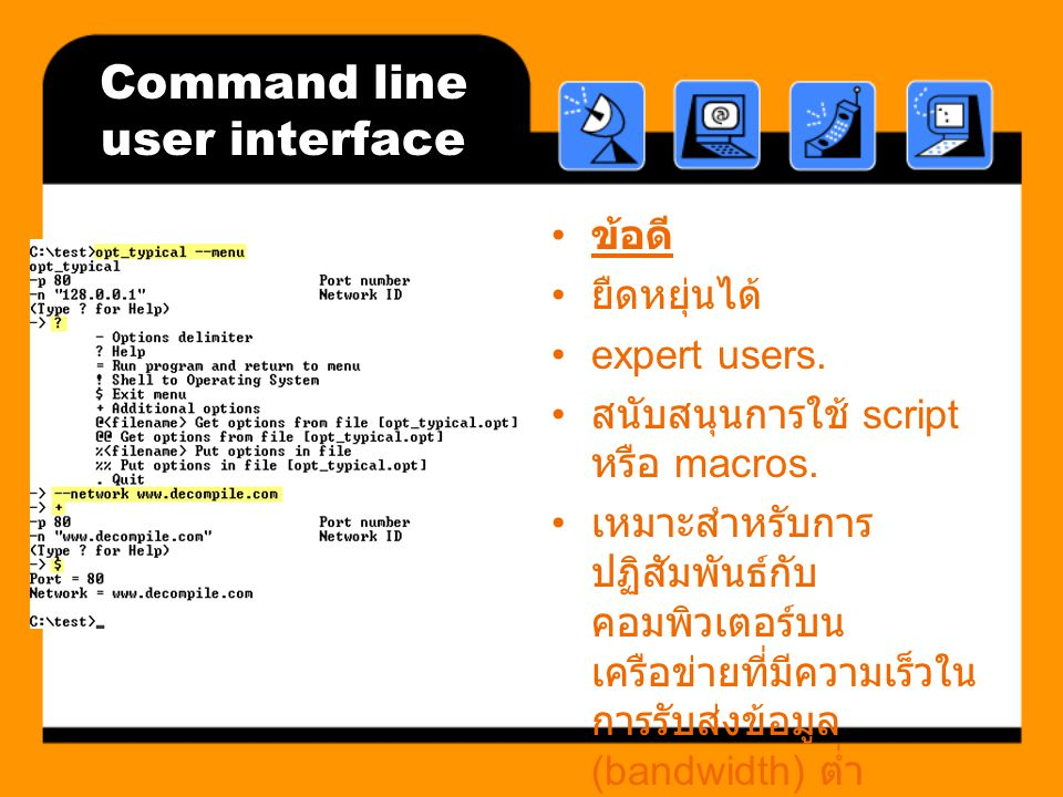 Command line user interface ข้อดี ยืดหยุ่นได้ expert users. สนับสนุนการใช้ script หรือ macros. เหมาะสำหรับการ ปฏิสัมพันธ์กับ คอมพิวเตอร์บน เครือข่ายที
