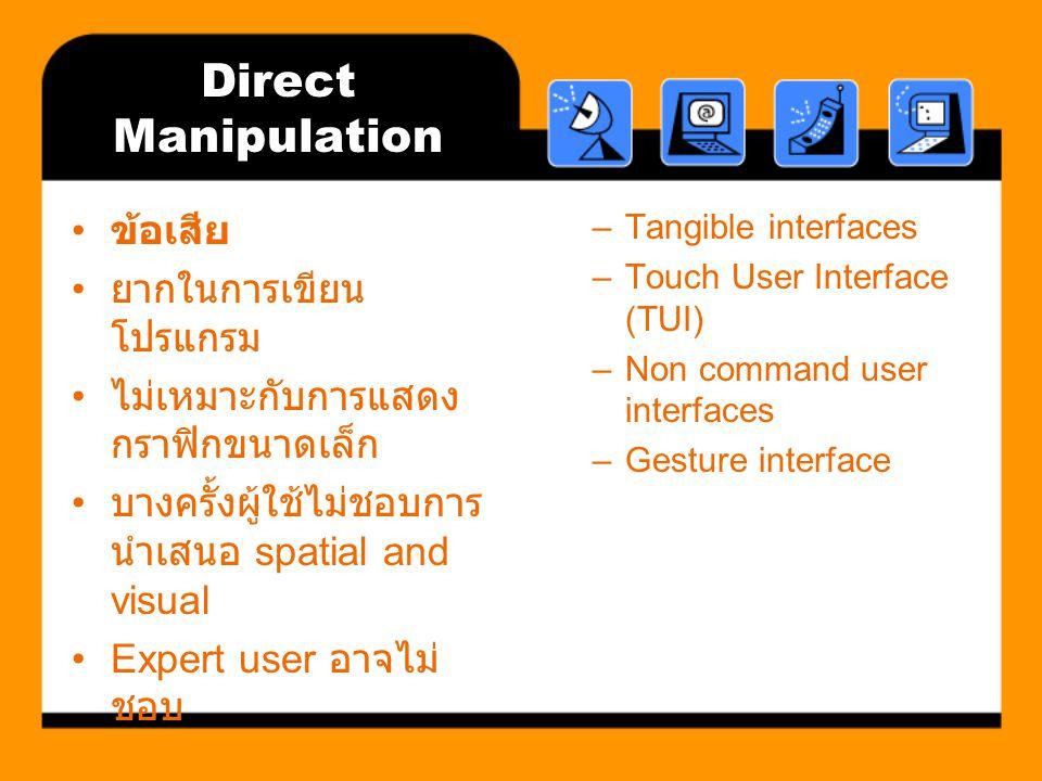 Direct Manipulation ข้อเสีย ยากในการเขียน โปรแกรม ไม่เหมาะกับการแสดง กราฟิกขนาดเล็ก บางครั้งผู้ใช้ไม่ชอบการ นำเสนอ spatial and visual Expert user อาจไ