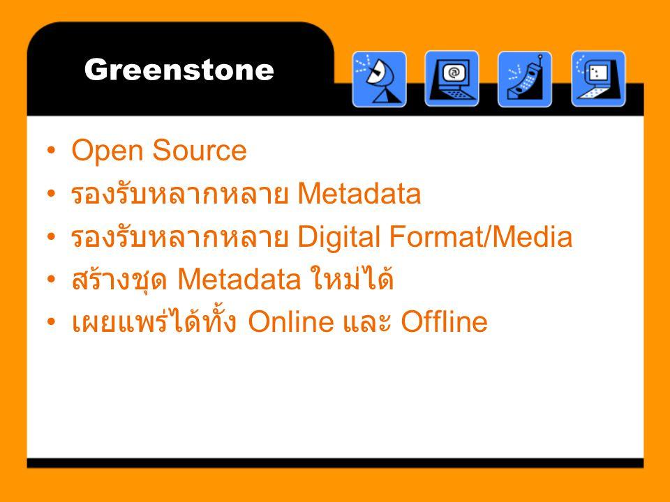 Greenstone Open Source รองรับหลากหลาย Metadata รองรับหลากหลาย Digital Format/Media สร้างชุด Metadata ใหม่ได้ เผยแพร่ได้ทั้ง Online และ Offline
