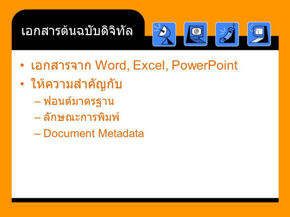 เอกสารต้นฉบับดิจิทัล เอกสารจาก Word, Excel, PowerPoint ให้ความสำคัญกับ – ฟอนต์มาตรฐาน – ลักษณะการพิมพ์ –Document Metadata