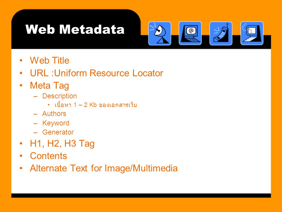 Web Metadata Web Title URL :Uniform Resource Locator Meta Tag –Description เนื้อหา 1 – 2 Kb ของเอกสารเว็บ –Authors –Keyword –Generator H1, H2, H3 Tag Contents Alternate Text for Image/Multimedia
