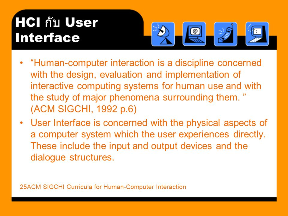 HCI กับ User Interface Human-computer interaction is a discipline concerned with the design, evaluation and implementation of interactive computing systems for human use and with the study of major phenomena surrounding them.