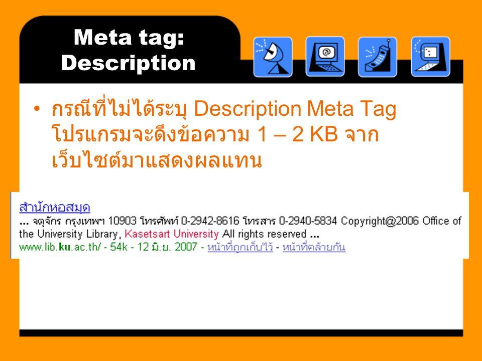 Meta tag: Description กรณีที่ไม่ได้ระบุ Description Meta Tag โปรแกรมจะดึงข้อความ 1 – 2 KB จาก เว็บไซต์มาแสดงผลแทน