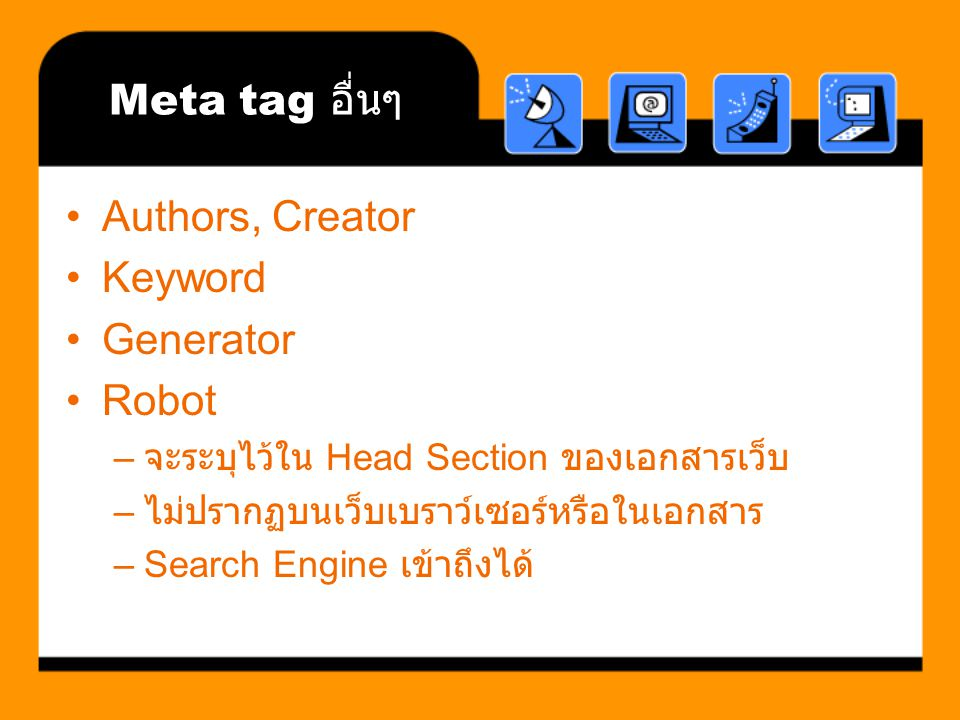 Meta tag อื่นๆ Authors, Creator Keyword Generator Robot – จะระบุไว้ใน Head Section ของเอกสารเว็บ – ไม่ปรากฏบนเว็บเบราว์เซอร์หรือในเอกสาร –Search Engin