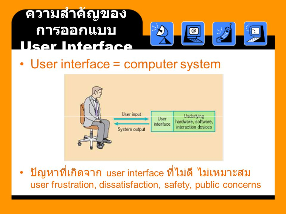 ความสำคัญของ การออกแบบ User Interface User interface = computer system ปัญหาที่เกิดจาก user interface ที่ไม่ดี ไม่เหมาะสม user frustration, dissatisfa