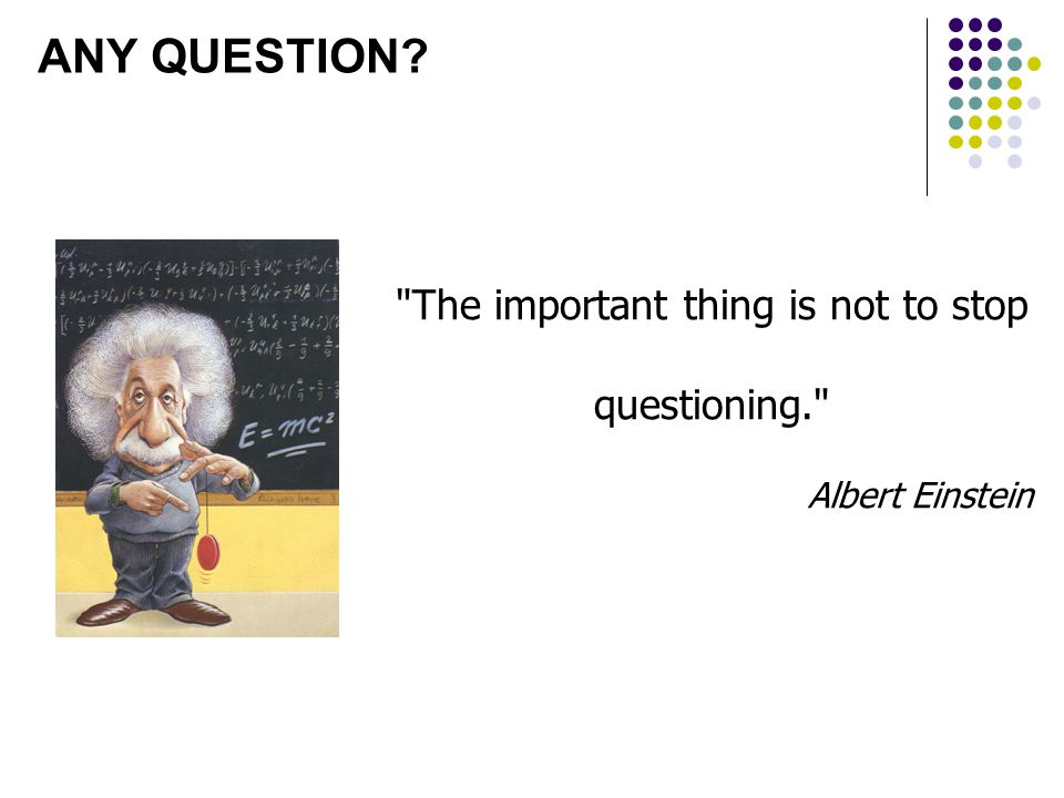 The important thing is not to stop questioning. Albert Einstein ANY QUESTION?