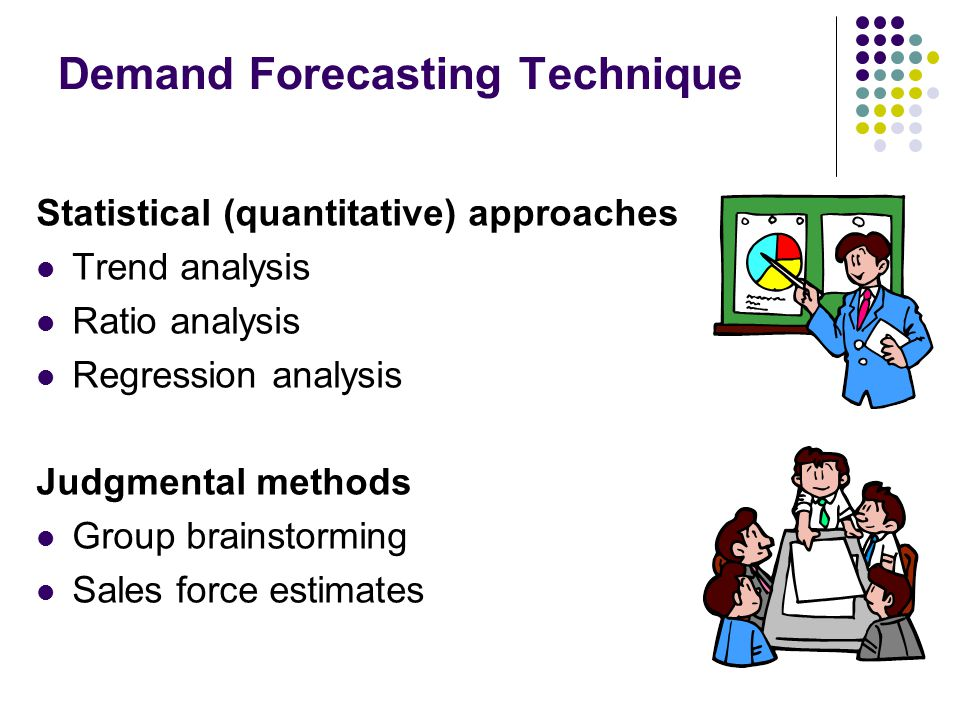 Demand Forecasting Technique Statistical (quantitative) approaches Trend analysis Ratio analysis Regression analysis Judgmental methods Group brainsto