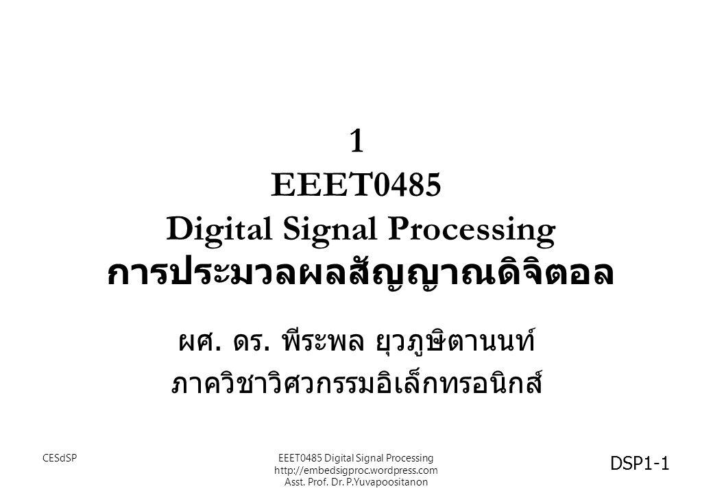 1 EEET0485 Digital Signal Processing การประมวลผลสัญญาณดิจิตอล ผศ. ดร. พีระพล ยุวภูษิตานนท์ ภาควิชาวิศวกรรมอิเล็กทรอนิกส์ DSP1-1 CESdSPEEET0485 Digital