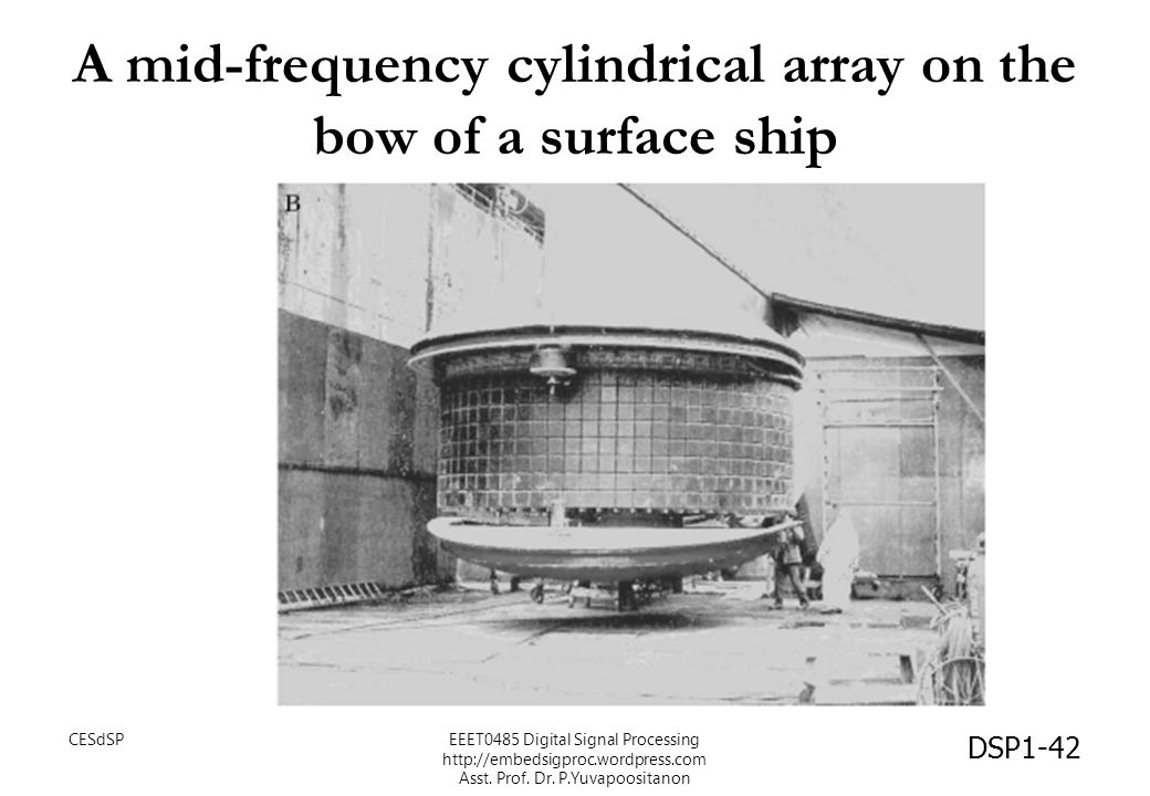 A mid-frequency cylindrical array on the bow of a surface ship DSP1-42 CESdSPEEET0485 Digital Signal Processing http://embedsigproc.wordpress.com Asst