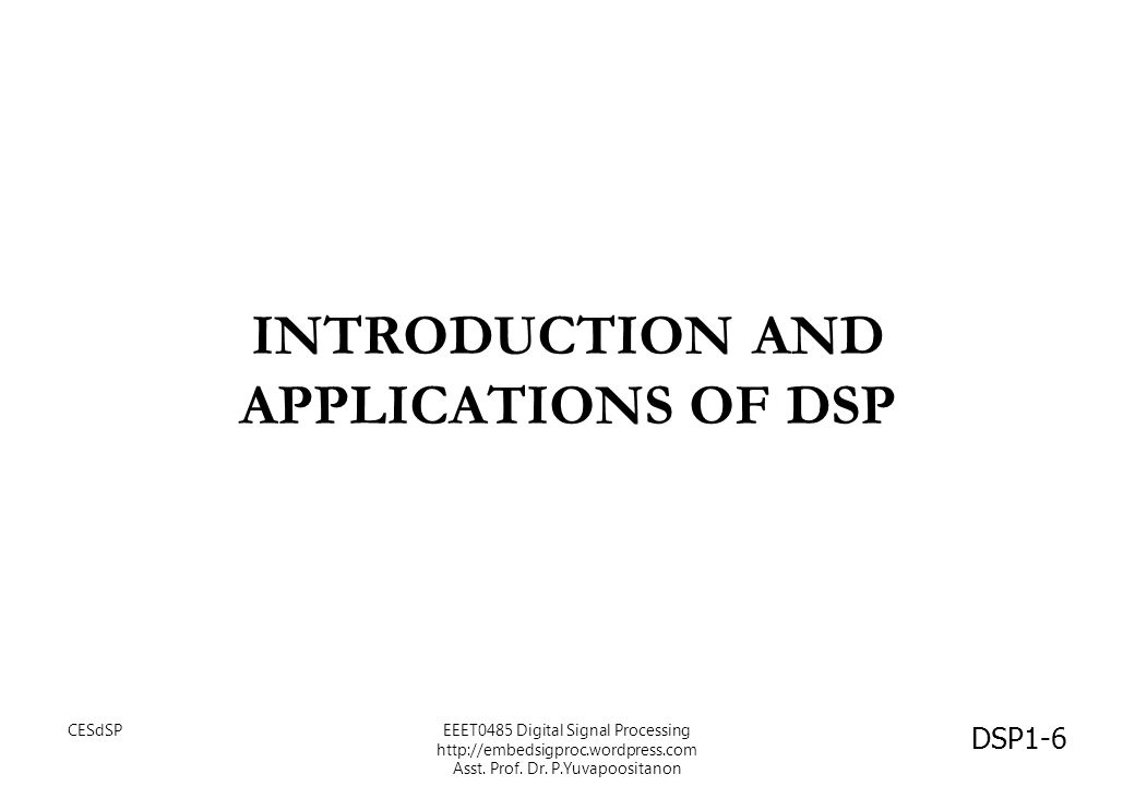 INTRODUCTION AND APPLICATIONS OF DSP DSP1-6 CESdSPEEET0485 Digital Signal Processing http://embedsigproc.wordpress.com Asst. Prof. Dr. P.Yuvapoositano