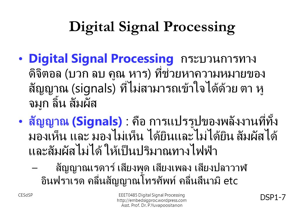 สรุป Digital Signal Processing คือ กระบวนการทาง ดิจิตอล บวก ลบ คูณ หาร สัญญาณดิจิตอล ที่ช่วยหา ความหมายของสัญญาณ (signals) ที่ไม่สามารถเข้าใจ ได้ด้วย ตา หู จมูก ลิ้น สัมผัส เราสามารถใช้ คอมพิวเตอร์ หรือ DSP processor ใน การสร้างอัลกอริธึมได้ การประมวลผลสัญญาณดิจิตอล ยังคงมีอนาคตที่จะถูกใช้ งานหลากหลายอีกมาก DSP1-68 CESdSPEEET0485 Digital Signal Processing http://embedsigproc.wordpress.com Asst.