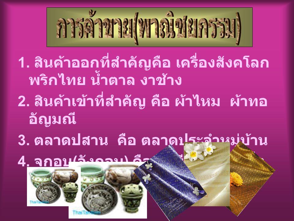 1.สินค้าออกที่สำคัญคือ เครื่องสังคโลก พริกไทย น้ำตาล งาช้าง 2.