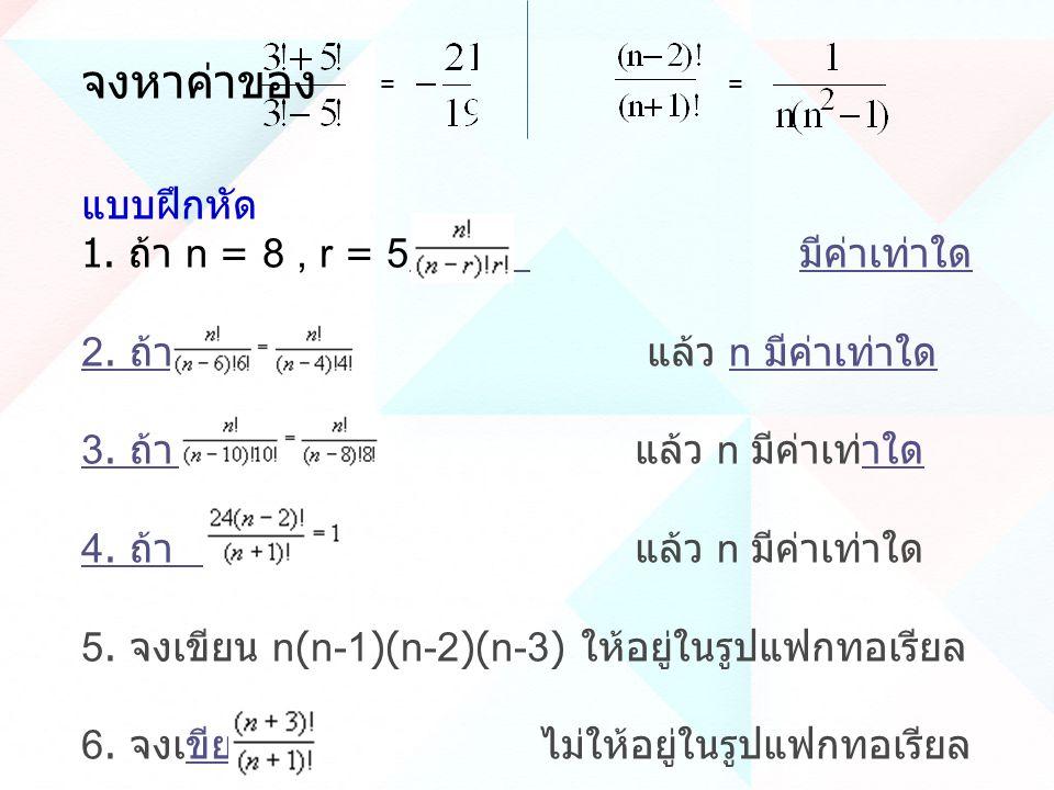 จงหาค่าของ = = แบบฝึกหัด 1. ถ้า n = 8, r = 5 แล้ว มีค่าเท่าใด แล้ว มีค่าเท่าใด 2. ถ้า 2. ถ้า แล้ว n มีค่าเท่าใดn มีค่าเท่าใด 3. ถ้า 3. ถ้า แล้ว n มีค่