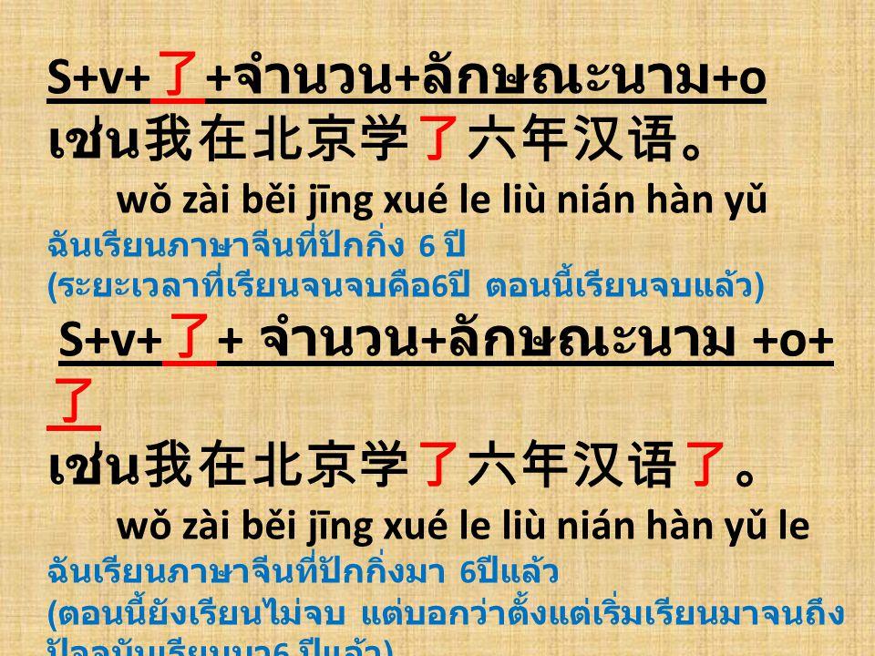 S+v+ 了 + จำนวน + ลักษณะนาม +o เช่น我在北京学了六年汉语。 wǒ zài běi jīng xué le liù nián hàn yǔ ฉันเรียนภาษาจีนที่ปักกิ่ง 6 ปี ( ระยะเวลาที่เรียนจนจบคือ 6 ปี ตอน
