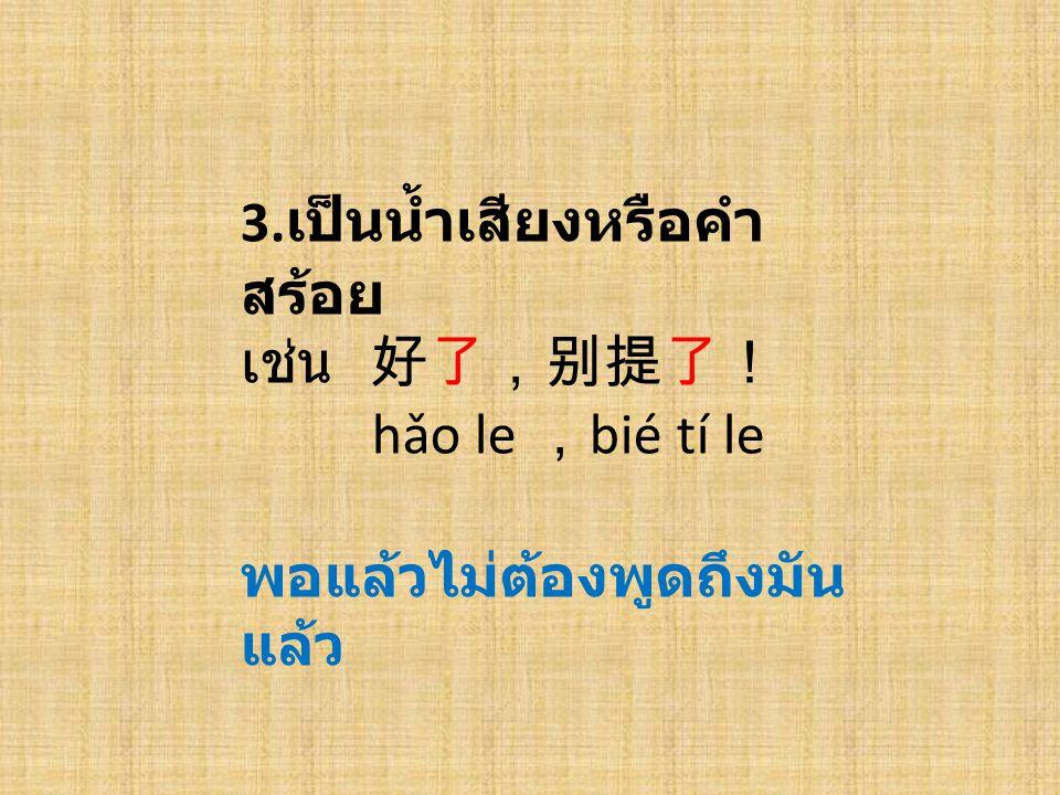 3. เป็นน้ำเสียงหรือคำ สร้อย เช่น 好了,别提了! hǎo le , bié tí le พอแล้วไม่ต้องพูดถึงมัน แล้ว