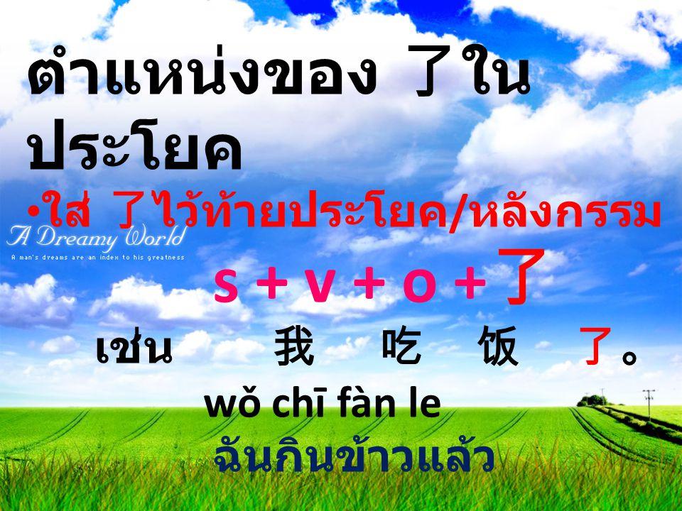 ตำแหน่งของ 了ใน ประโยค ใส่ 了ไว้ท้ายประโยค / หลังกรรม s + v + o + 了 เช่น 我 吃 饭 了。 wǒ chī fàn le ฉันกินข้าวแล้ว