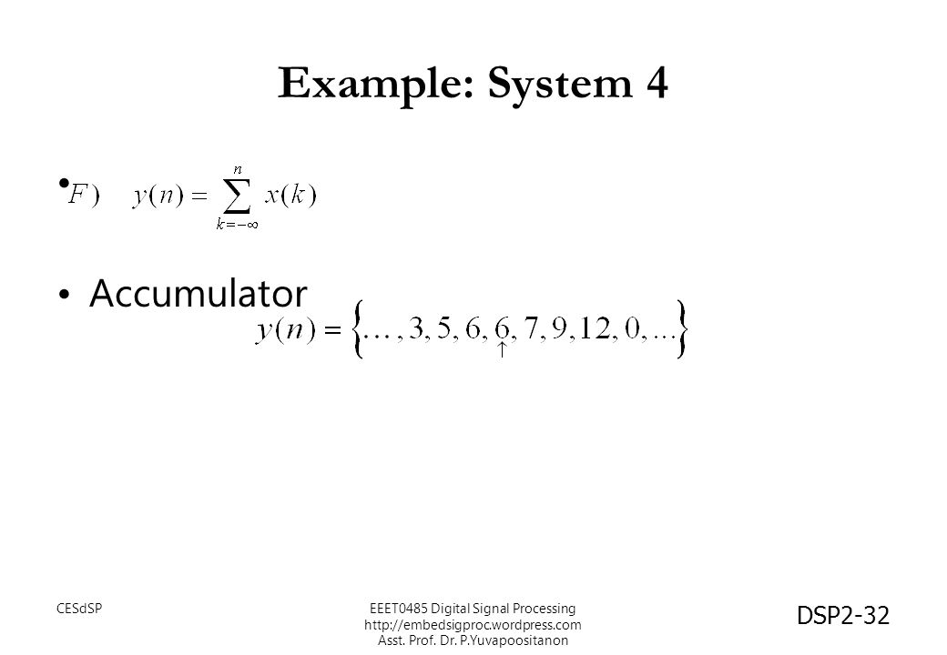 DSP2-32 Example: System 4 Accumulator EEET0485 Digital Signal Processing http://embedsigproc.wordpress.com Asst. Prof. Dr. P.Yuvapoositanon CESdSP