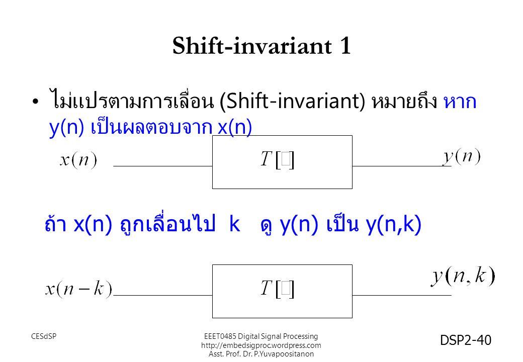 DSP2-40 Shift-invariant 1 ไม่แปรตามการเลื่อน (Shift-invariant) หมายถึง หาก y(n) เป็นผลตอบจาก x(n) ถ้า x(n) ถูกเลื่อนไป k ดู y(n) เป็น y(n,k) EEET0485