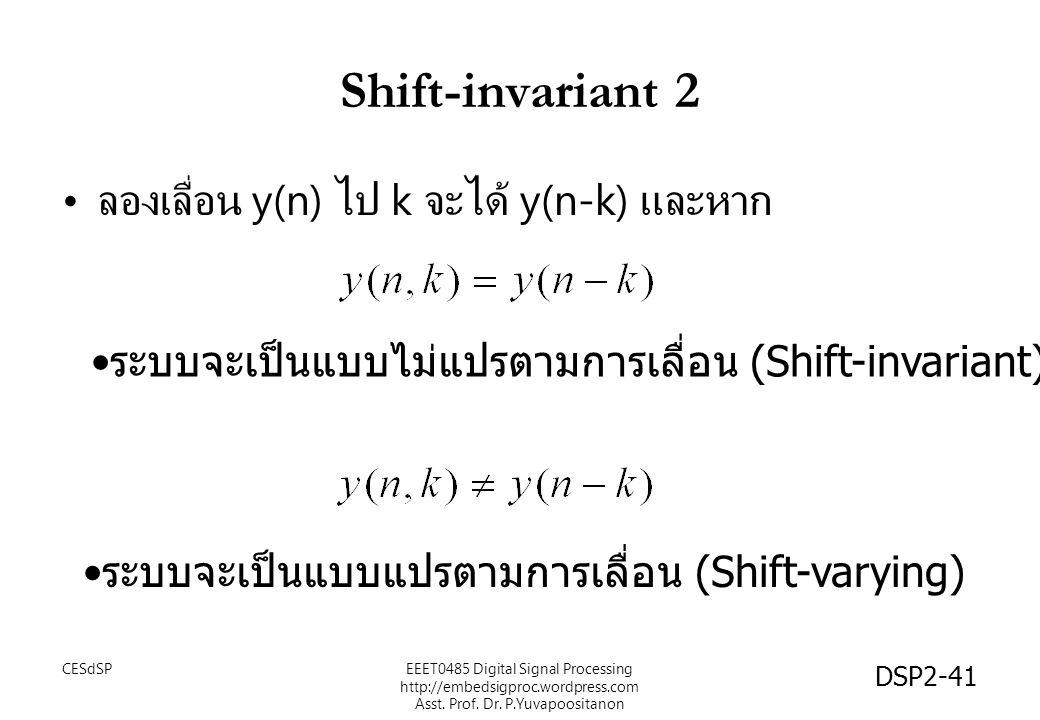 DSP2-41 Shift-invariant 2 ลองเลื่อน y(n) ไป k จะได้ y(n-k) และหาก ระบบจะเป็นแบบไม่แปรตามการเลื่อน (Shift-invariant) ระบบจะเป็นแบบแปรตามการเลื่อน (Shif