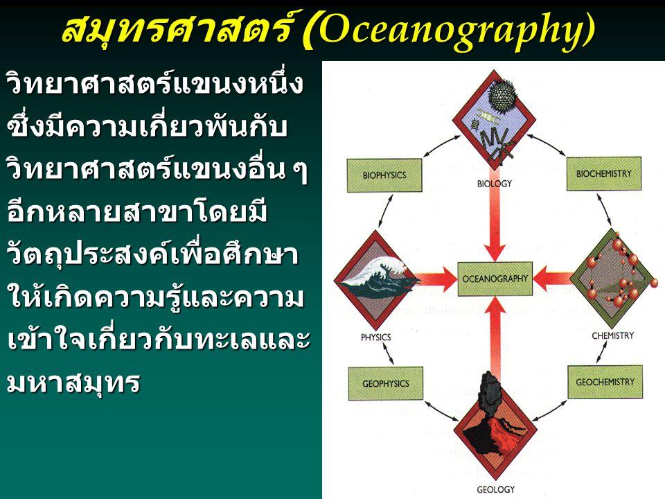 สมุทรศาสตร์ (Oceanography)  วิทยาศาสตร์แขนงหนึ่งซึ่งมีความ เกี่ยวพันกับวิทยาศาสตร์แขนงอื่น ๆ อีกหลายสาขาโดยมี วัตถุประสงค์เพื่อศึกษาให้เกิด ความรู้และความเข้าใจเกี่ยวกับ ทะเลและมหาสมุทร