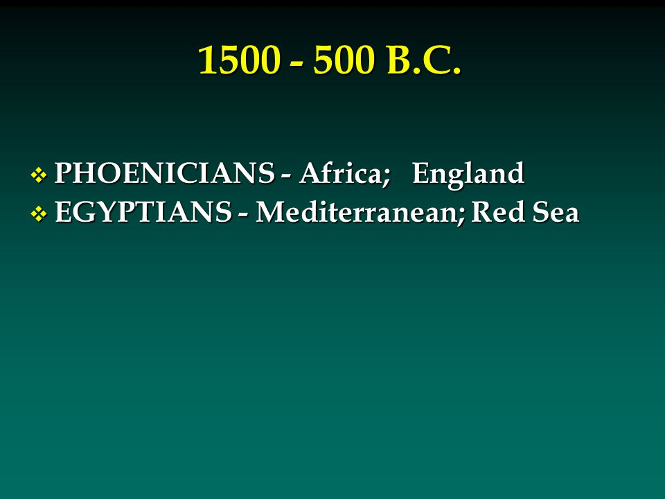 1500 - 500 B.C.  PHOENICIANS - Africa; England  EGYPTIANS - Mediterranean; Red Sea