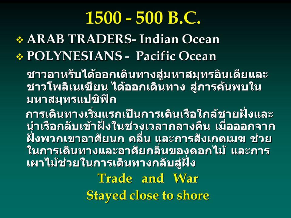 1500 - 500 B.C.  ARAB TRADERS- Indian Ocean  POLYNESIANS - Pacific Ocean ชาวอาหรับได้ออกเดินทางสู่มหาสมุทรอินเดียและ ชาวโพลิเนเซียน ได้ออกเดินทาง สู