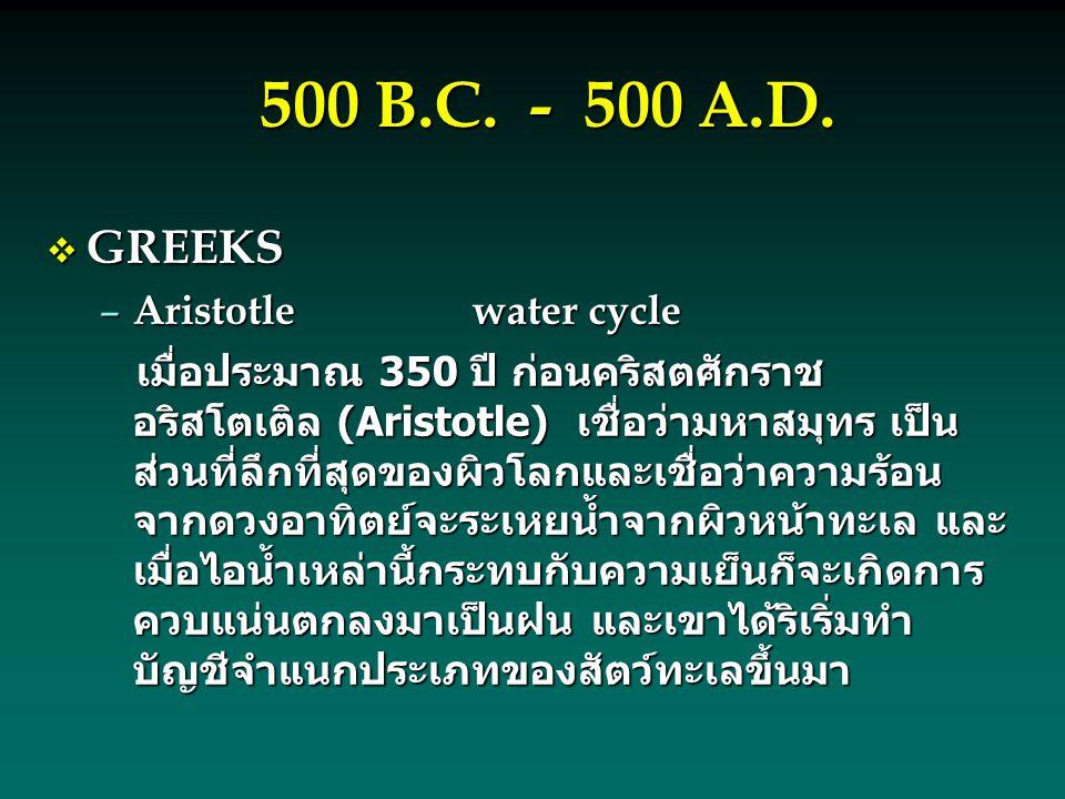 500 B.C. - 500 A.D.  GREEKS – Aristotlewater cycle เมื่อประมาณ 350 ปี ก่อนคริสตศักราช อริสโตเติล (Aristotle) เชื่อว่ามหาสมุทร เป็น ส่วนที่ลึกที่สุดขอ
