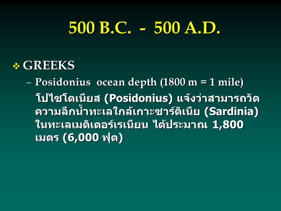 500 B.C. - 500 A.D.  GREEKS – Posidoniusocean depth (1800 m = 1 mile) โปไซโดเนียส (Posidonius) แจ้งว่าสามารถวัด ความลึกน้ำทะเลใกล้เกาะซาร์ดิเนีย (Sar
