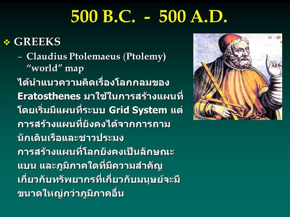 """500 B.C. - 500 A.D.  GREEKS – Claudius Ptolemaeus ( Ptolemy) """"world"""" map ได้นำแนวความคิดเรื่องโลกกลมของ Eratosthenes มาใช้ในการสร้างแผนที่ โดยเริ่มมี"""