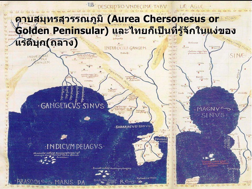 คาบสมุทรสุวรรณภูมิ (Aurea Chersonesus or Golden Peninsular)และไทยก็เป็นที่รู้จักในแง่ของ แร่ดีบุก(ถลาง) คาบสมุทรสุวรรณภูมิ (Aurea Chersonesus or Golde