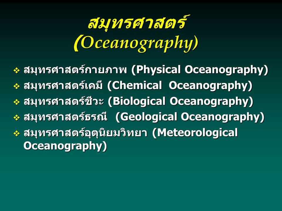 สมุทรศาสตร์ (Oceanography)  สมุทรศาสตร์กายภาพ (Physical Oceanography)  สมุทรศาสตร์เคมี (Chemical Oceanography)  สมุทรศาสตร์ชีวะ (Biological Oceanography)  สมุทรศาสตร์ธรณี (Geological Oceanography)  สมุทรศาสตร์อุตุนิยมวิทยา (Meteorological Oceanography)