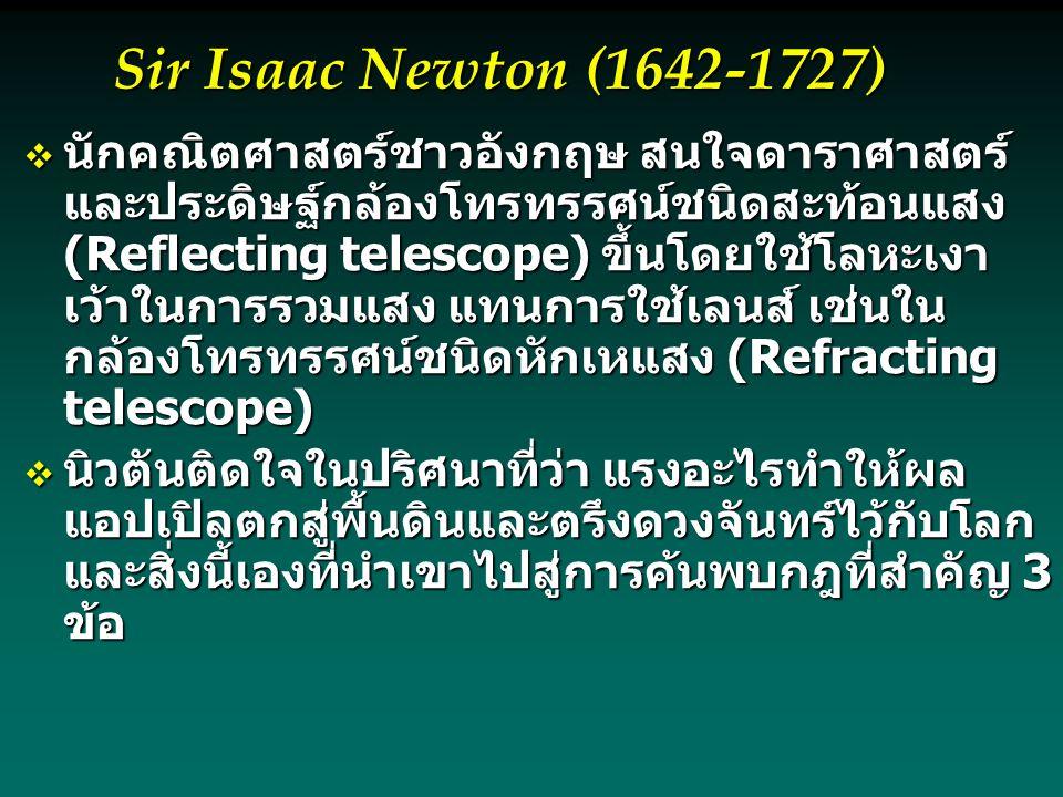  นักคณิตศาสตร์ชาวอังกฤษ สนใจดาราศาสตร์ และประดิษฐ์กล้องโทรทรรศน์ชนิดสะท้อนแสง (Reflecting telescope) ขึ้นโดยใช้โลหะเงา เว้าในการรวมแสง แทนการใช้เลนส์ เช่นใน กล้องโทรทรรศน์ชนิดหักเหแสง (Refracting telescope)  นิวตันติดใจในปริศนาที่ว่า แรงอะไรทำให้ผล แอปเปิลตกสู่พื้นดินและตรึงดวงจันทร์ไว้กับโลก และสิ่งนี้เองที่นำเขาไปสู่การค้นพบกฎที่สำคัญ 3 ข้อ