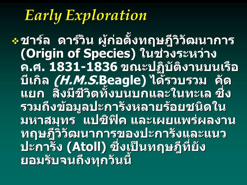Early Exploration  ชาร์ล ดาร์วิน ผู้ก่อตั้งทฤษฎีวิวัฒนาการ (Origin of Species) ในช่วง ขณะปฏิบัติงานบนเรือ บีเกิลได้รวบรวม คัด แยก สิ่งมีชีวิตทั้งบนบกและในทะเล ซึ่ง รวมถึงข้อมูลปะการังหลายร้อยชนิดใน มหาสมุทร แปซิฟิค และเผยแพร่ผลงาน ทฤษฎีวิวัฒนาการของปะการังและแนว ปะการัง (Atoll) ซึ่งเป็นทฤษฎีที่ยัง ยอมรับจนถึงทุกวันนี้  ชาร์ล ดาร์วิน ผู้ก่อตั้งทฤษฎีวิวัฒนาการ (Origin of Species) ในช่วงระหว่าง ค.ศ.