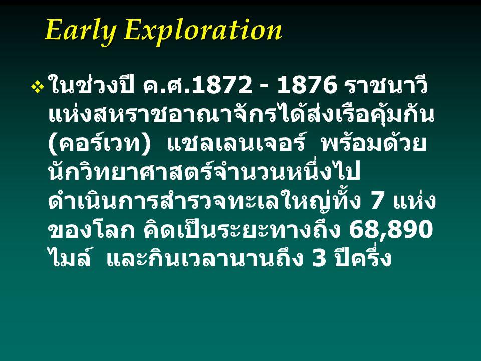 Early Exploration   ในช่วงปี ค.ศ.1872 - 1876 ราชนาวี แห่งสหราชอาณาจักรได้ส่งเรือคุ้มกัน (คอร์เวท) แชลเลนเจอร์ พร้อมด้วย นักวิทยาศาสตร์จำนวนหนึ่งไป ดำเนินการสำรวจทะเลใหญ่ทั้ง 7 แห่ง ของโลก คิดเป็นระยะทางถึง 68,890 ไมล์ และกินเวลานานถึง 3 ปีครึ่ง