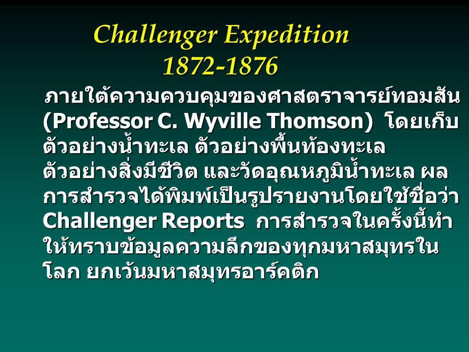 Challenger Expedition 1872-1876 ภายใต้ความควบคุมของศาสตราจารย์ทอมสัน (Professor C. Wyville Thomson) โดยเก็บ ตัวอย่างน้ำทะเล ตัวอย่างพื้นท้องทะเล ตัวอย