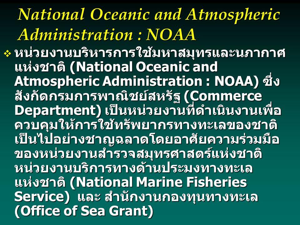  หน่วยงานบริหารการใช้มหาสมุทรและนภากาศ แห่งชาติ (National Oceanic and Atmospheric Administration : NOAA) ซึ่ง สังกัดกรมการพาณิชย์สหรัฐ (Commerce Department) เป็นหน่วยงานที่ดำเนินงานเพื่อ ควบคุมให้การใช้ทรัพยากรทางทะเลของชาติ เป็นไปอย่างชาญฉลาดโดยอาศัยความร่วมมือ ของหน่วยงานสำรวจสมุทรศาสตร์แห่งชาติ หน่วยงานบริการทางด้านประมงทางทะเล แห่งชาติ (National Marine Fisheries Service) และ สำนักงานกองทุนทางทะเล (Office of Sea Grant)