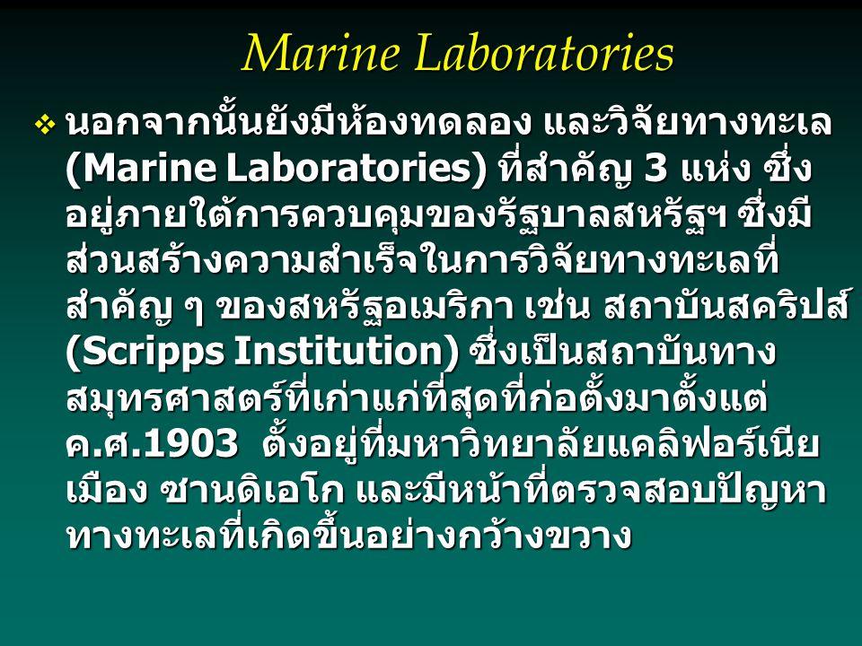 Marine Laboratories  นอกจากนั้นยังมีห้องทดลอง และวิจัยทางทะเล (Marine Laboratories) ที่สำคัญ 3 แห่ง ซึ่ง อยู่ภายใต้การควบคุมของรัฐบาลสหรัฐฯ ซึ่งมี ส่วนสร้างความสำเร็จในการวิจัยทางทะเลที่ สำคัญ ๆ ของสหรัฐอเมริกา เช่น สถาบันสคริปส์ (Scripps Institution) ซึ่งเป็นสถาบันทาง สมุทรศาสตร์ที่เก่าแก่ที่สุดที่ก่อตั้งมาตั้งแต่ ค.ศ.1903 ตั้งอยู่ที่มหาวิทยาลัยแคลิฟอร์เนีย เมือง ซานดิเอโก และมีหน้าที่ตรวจสอบปัญหา ทางทะเลที่เกิดขึ้นอย่างกว้างขวาง