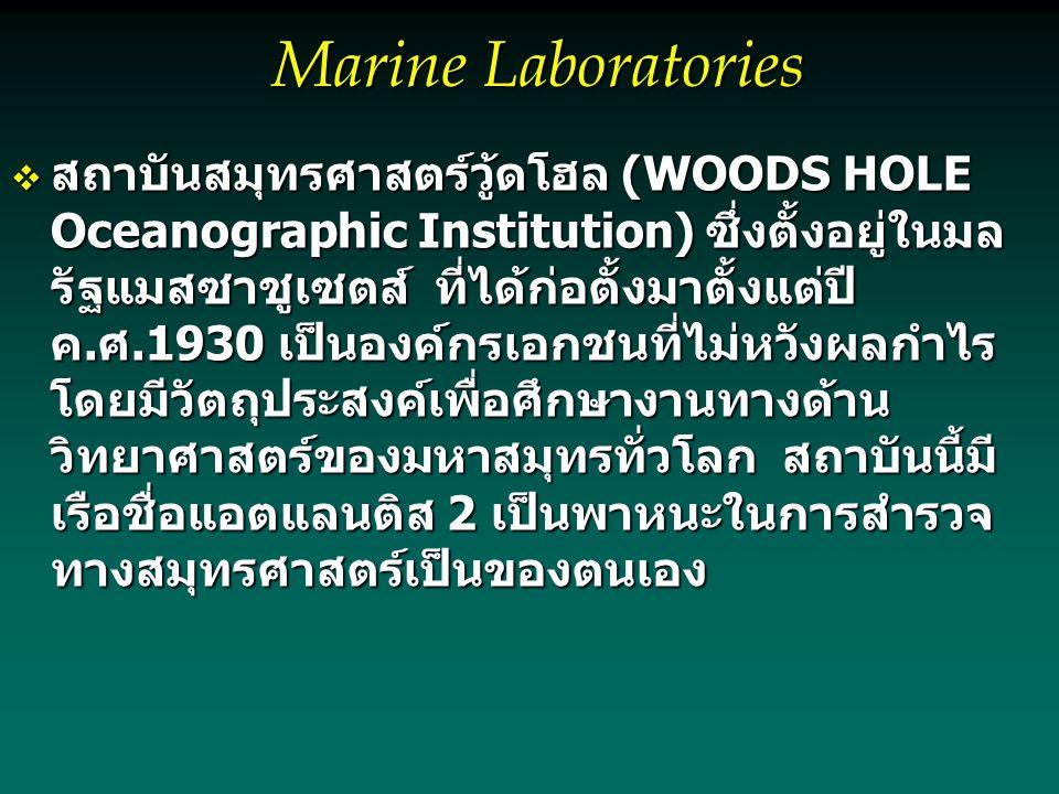 Marine Laboratories  สถาบันสมุทรศาสตร์วู้ดโฮล (WOODS HOLE Oceanographic Institution) ซึ่งตั้งอยู่ในมล รัฐแมสซาชูเซตส์ ที่ได้ก่อตั้งมาตั้งแต่ปี ค.ศ.1930 เป็นองค์กรเอกชนที่ไม่หวังผลกำไร โดยมีวัตถุประสงค์เพื่อศึกษางานทางด้าน วิทยาศาสตร์ของมหาสมุทรทั่วโลก สถาบันนี้มี เรือชื่อแอตแลนติส 2 เป็นพาหนะในการสำรวจ ทางสมุทรศาสตร์เป็นของตนเอง