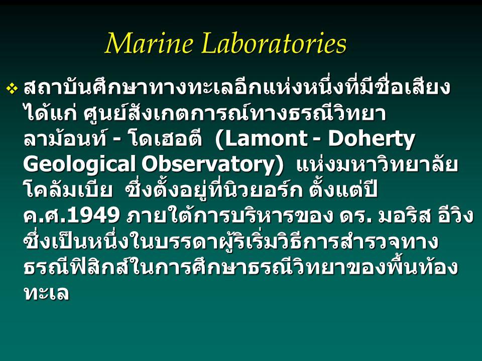 Marine Laboratories  สถาบันศึกษาทางทะเลอีกแห่งหนึ่งที่มีชื่อเสียง ได้แก่ ศูนย์สังเกตการณ์ทางธรณีวิทยา ลาม้อนท์ - โดเฮอตี (Lamont - Doherty Geological Observatory) แห่งมหาวิทยาลัย โคลัมเบีย ซึ่งตั้งอยู่ที่นิวยอร์ก ตั้งแต่ปี ค.ศ.1949 ภายใต้การบริหารของ ดร.