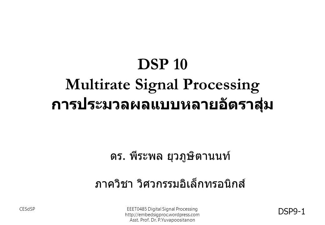DSP 10 Multirate Signal Processing การประมวลผลแบบหลายอัตราสุ่ม ดร. พีระพล ยุวภูษิตานนท์ ภาควิชา วิศวกรรมอิเล็กทรอนิกส์ CESdSP DSP9-1 EEET0485 Digital