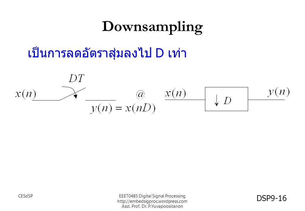 Downsampling เป็นการลดอัตราสุ่มลงไป D เท่า CESdSP DSP9-16 EEET0485 Digital Signal Processing http://embedsigproc.wordpress.com Asst. Prof. Dr. P.Yuvap