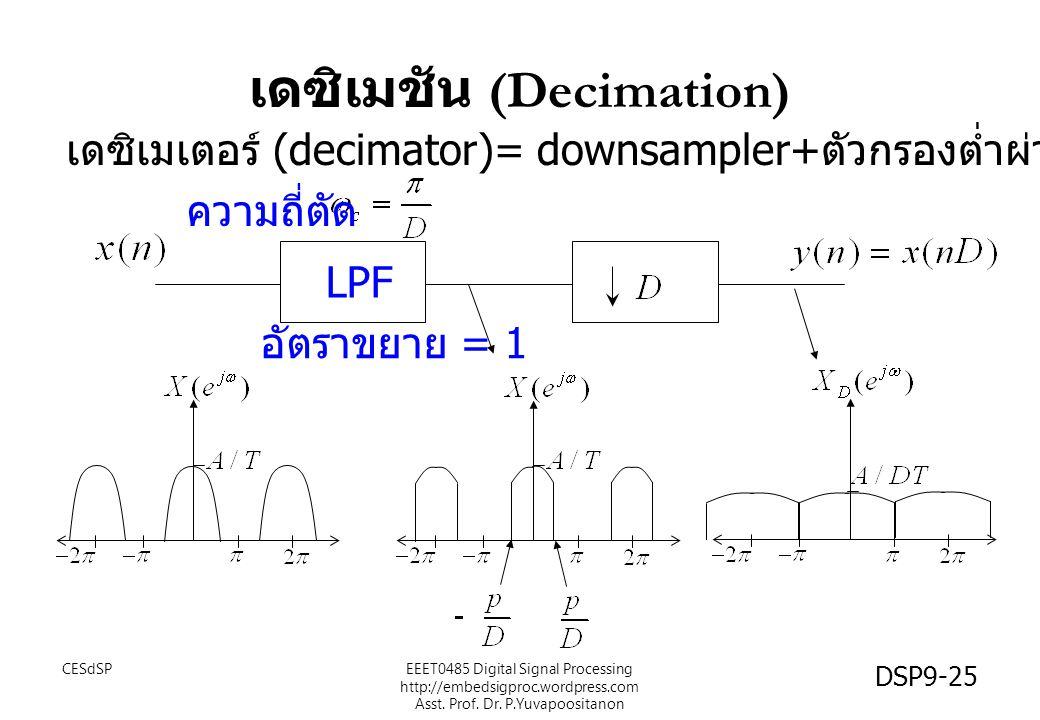 เดซิเมชัน (Decimation) LPF ความถี่ตัด เดซิเมเตอร์ (decimator)= downsampler+ ตัวกรองต่ำผ่าน ( แก้ aliasing) อัตราขยาย = 1 CESdSP DSP9-25 EEET0485 Digit