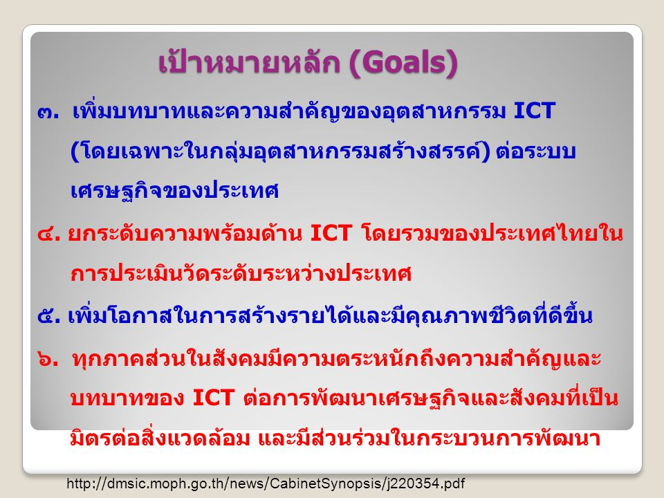 เป้าหมายหลัก (Goals) ๓. เพิ่มบทบาทและความสำคัญของอุตสาหกรรม ICT ( โดยเฉพาะในกลุ่มอุตสาหกรรมสร้างสรรค์ ) ต่อระบบ เศรษฐกิจของประเทศ ๔. ยกระดับความพร้อมด