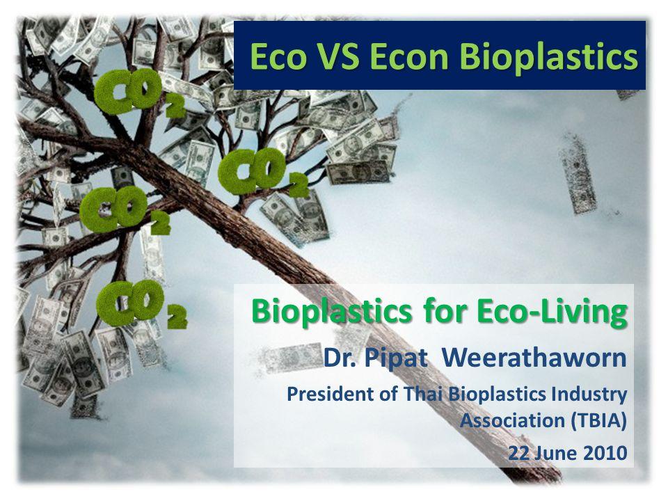Eco VS Econ Bioplastics Bioplastics for Eco-Living Dr. Pipat Weerathaworn President of Thai Bioplastics Industry Association (TBIA) 22 June 2010